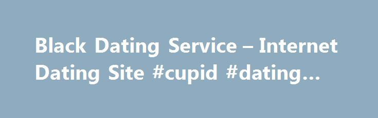Black Dating Service – Internet Dating Site #cupid #dating #site http://dating.remmont.com/black-dating-service-internet-dating-site-cupid-dating-site/  #black dating service # Black dating service It has often been seen that many people are often not much managed to find a date in their personal lives, but are more successful and confident while dating online. Right through this … Continue reading →