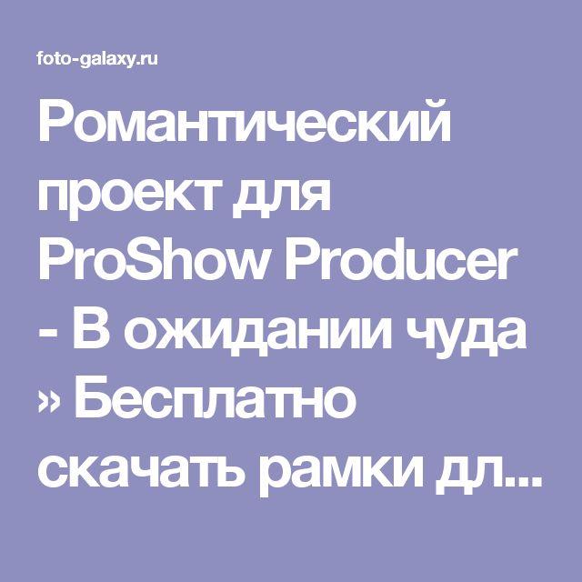 Романтический проект для ProShow Producer - В ожидании чуда » Бесплатно скачать рамки для фотографий,клипарт,шрифты,шаблоны для Photoshop,костюмы,рамки для фотошопа,обои,фоторамки,DVD обложки,футажи,свадебные футажи,детские футажи,школьные футажи,видеоредакторы,видеоуроки,скрап-наборы