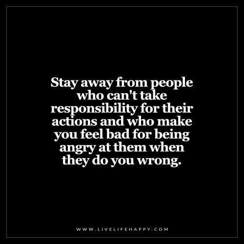 Stay away frompeople who can't take responsibility for their actions and who make you feel bad for being angry at them when they do you wrong.