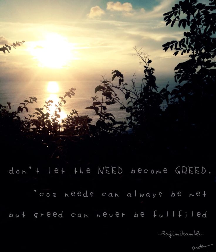Don't let the NEED become GREED, coz needs can always be met but greed can never be fullfiled -Rajinikanth-