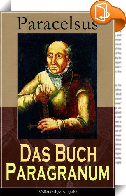 """Das Buch Paragranum (Vollständige Ausgabe)    ::  Dieses eBook: """"Das Buch Paragranum (Vollständige Ausgabe)"""" ist mit einem detaillierten und dynamischen Inhaltsverzeichnis versehen und wurde sorgfältig korrekturgelesen. Paracelsus (1493-1541), war ein Arzt, Alchemist, Astrologe, Mystiker, Laientheologe und Philosoph. Das Wissen und Wirken des Paracelsus gilt als überaus umfassend. Seine Heilungserfolge waren legendär, trugen ihm aber auch erbitterte Gegnerschaft durch etablierte Medizi..."""
