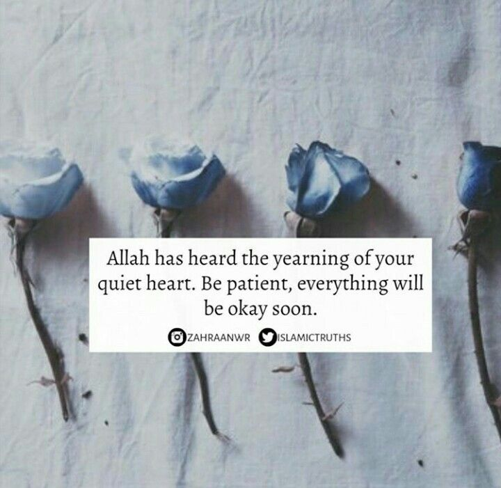 """Allah has heard the yearning of your quiet heart. Be patient, everything will be okay soon."""
