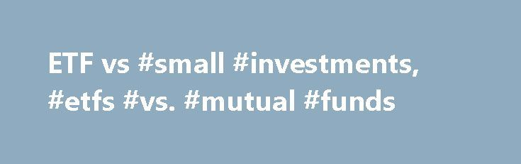 ETF vs #small #investments, #etfs #vs. #mutual #funds http://invest.remmont.com/etf-vs-small-investments-etfs-vs-mutual-funds-2/  ETF vs. Mutual Fund: It Depends on Your Strategy November 08, 2016 Investors looking to diversify their stock and bond holdings at relatively low cost often turn to the world of funds. Exchange-traded funds (ETFs), index mutual funds and actively... Read more