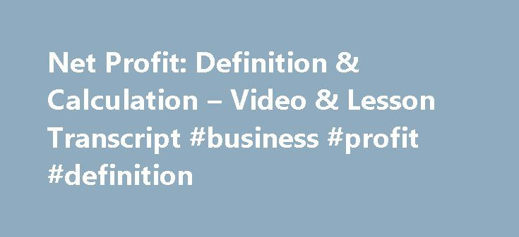 Net Profit: Definition & Calculation – Video & Lesson Transcript #business #profit #definition http://earnings.remmont.com/net-profit-definition-calculation-video-lesson-transcript-business-profit-definition-3/  #business profit definition # Net Profit: Definition & Calculation In this lesson, you will learn about net profit. You will learn the definition of net profit, how it is calculated, and see an example of how it relates to everyday life. What Is Net Profit? Net profit. often referred…