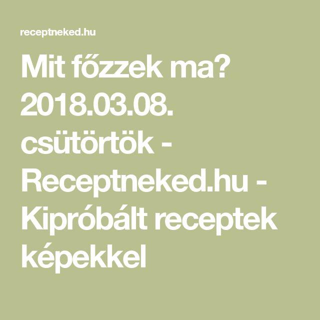 Mit főzzek ma? 2018.03.08. csütörtök - Receptneked.hu - Kipróbált receptek képekkel