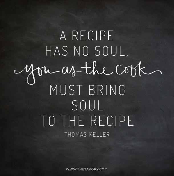 """""""A recipe has no soul, you as the cook must bring soul to the recipe."""" - Thomas Keller  