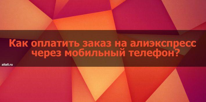 Как оплатить заказ на алиэкспресс через мобильный телефон? - http://aliall.ru/kak-oplatit-zakaz-na-aliyekspress-cher/