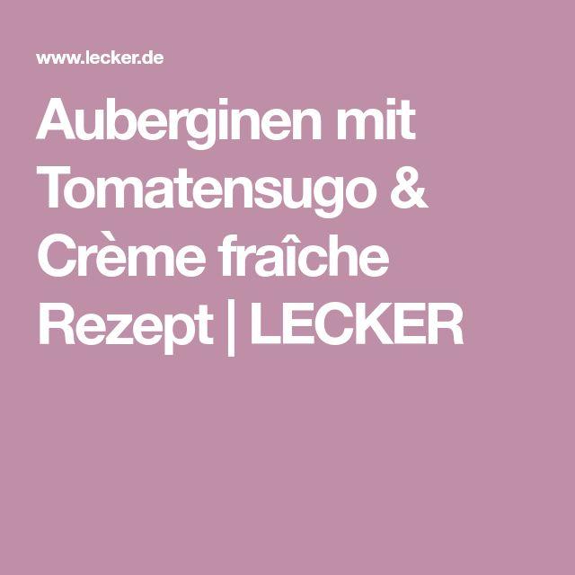 Auberginen mit Tomatensugo & Crème fraîche Rezept | LECKER
