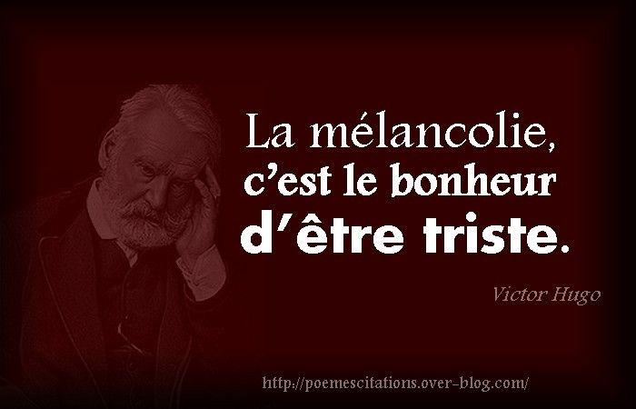 Victor Hugo« La mélancolie, c'est le bonheur d'être triste. » Victor Hugo