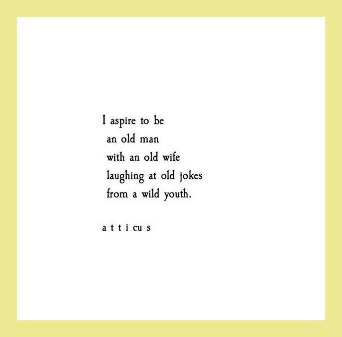 """I aspire to be an old man with an old wife laughing at old jokes from a wild youth."" 