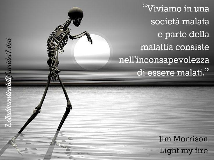 """""""Viviamo in una società malata e parte della malattia consiste nell'inconsapevolezza di essere malati."""" Jim Morrison - Light my fire (Inconsapevolezza)"""