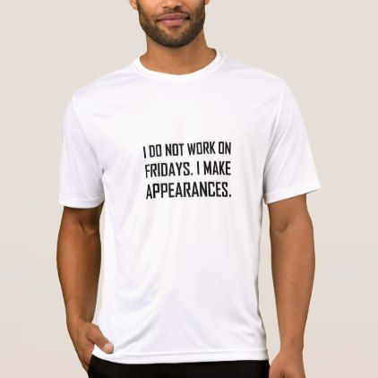 I Do Not Work Friday Make Appearances T-Shirt - mens sportswear fitness apparel sports men healthy life