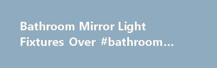 Bathroom Mirror Light Fixtures Over #bathroom #radios http://bathrooms.remmont.com/bathroom-mirror-light-fixtures-over-bathroom-radios/  #bathroom light fixture Bathroom Mirror Light Fixtures Over bathroom is not well lit if you only have a general light from the ceiling, but also needs some additional spot lighting lamps that guarantee in certain sectors. The most important of these is the mirror before which the inhabitants of the house made important everyday activities such as combing…