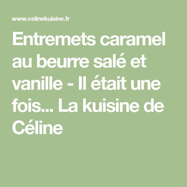Entremets caramel au beurre salé et vanille - Il était une fois... La kuisine de Céline