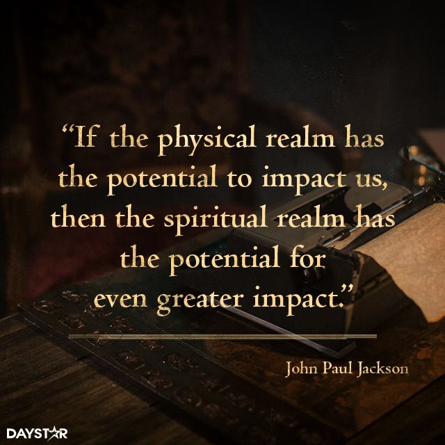 If the physical realm has the potential to impact us, then the spiritual realm has the potential for even greater impact. [Daystar.com]