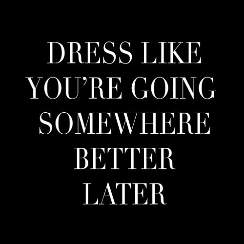 Dress like you're going somewhere better later