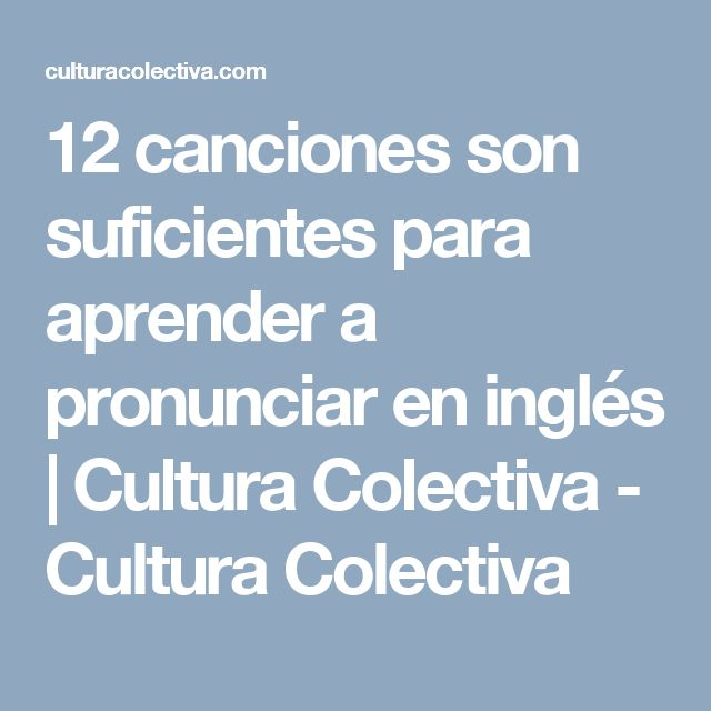 12 canciones son suficientes para aprender a pronunciar en inglés   Cultura Colectiva - Cultura Colectiva