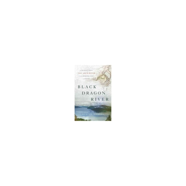 Black Dragon River : A Journey Down the Amur River at the Borderlands of Empires (Hardcover) (Dominic