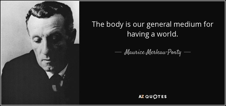 The body is our general medium for having a world. - Maurice Merleau-Ponty