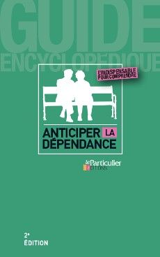 Anticiper la dépendance, 2e édition. Collection Guide encyclopédique du Particulier Editions, décembre 2015