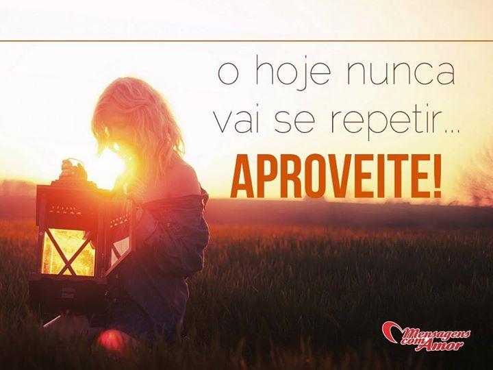 O hoje nunca vai se repetir... Aproveite! #hoje #nunca #repetir #aproveitar #vida