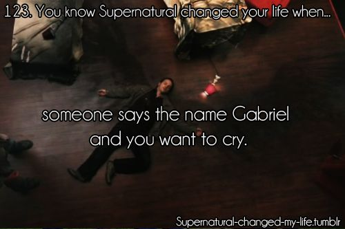You know Supernatural changed your life when... someone mentions the name Gabriel and you want to cry. I MISS GABRIEL!!! y they no bring him back? He's like the ONLY character who has ever died for real!