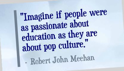 """Imagine if people were as passionate about education as they are about pop culture."" Robert John Meehan"