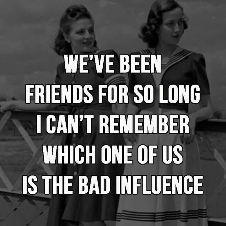 Lol, but I think many people say I'm the bad influence in our best friendship!