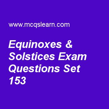 Practice test on equinoxes & solstices, general knowledge quiz 153 online. Practice GK exam's questions and answers to learn equinoxes & solstices test with answers. Practice online quiz to test knowledge on equinoxes and solstices, neptune facts, penicillin, human skeleton functions, qwerty keyboard worksheets. Free equinoxes & solstices test has multiple choice questions as in month of december, winter season is marked on the, answers key with choices as west of equator, east of equator...