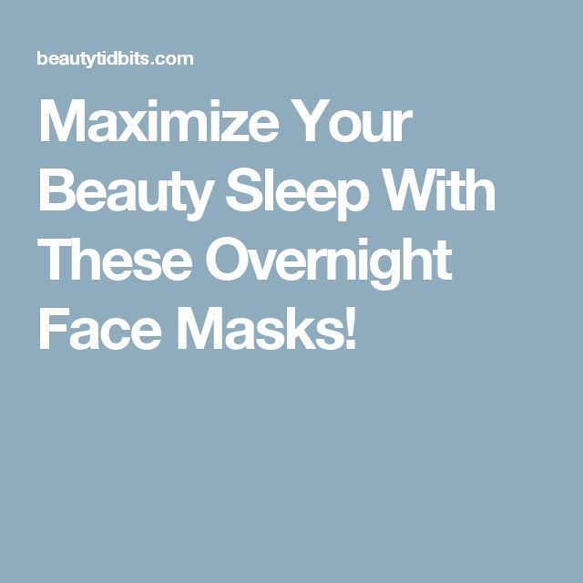 Maximize Your Beauty Sleep With These Overnight Face Masks!