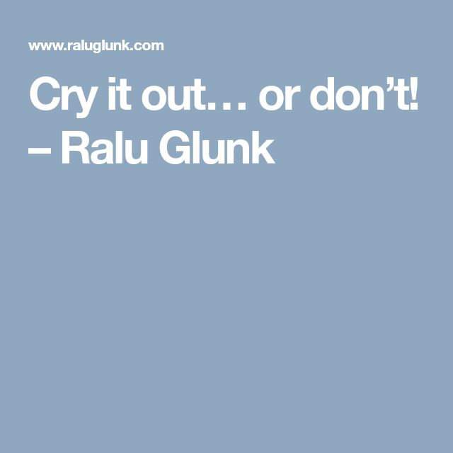 Cry it out… or don't! – Ralu Glunk