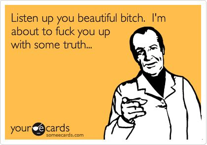 Funny Reminders Ecard: Listen up you beautiful bitch. I'm about to fuck you up with some truth...