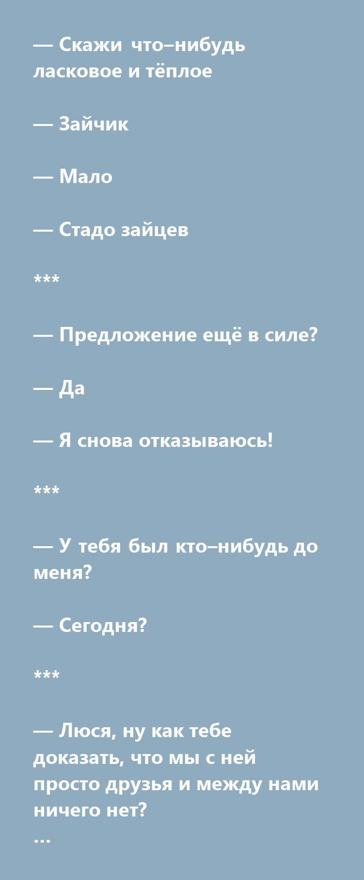 — Скажи что–нибудь ласковое и тёплое   — Зайчик   — Мало   — Стадо зайцев   ***   — Предложение ещё в силе?   — Да   — Я снова отказываюсь!   ***   — У тебя был кто–нибудь до меня?   — Сегодня?   ***   — Люся, ну как тебе доказать, что мы с ней просто друзья и между нами ничего нет?   — Принеси мне её голову!  http://muz4in.net/board/jumor/2-1-0-18952   #цитаты #мысли #мудрость #анекдоты