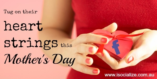 Tug On Their Facebook Heart Strings This Mothers Day, take a look at this blog post for some ideas for your Facebook page.