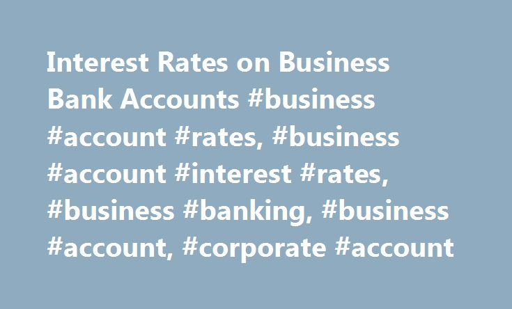 Interest Rates on Business Bank Accounts #business #account #rates, #business #account #interest #rates, #business #banking, #business #account, #corporate #account http://new-york.remmont.com/interest-rates-on-business-bank-accounts-business-account-rates-business-account-interest-rates-business-banking-business-account-corporate-account/  # Interest Rates on Business Bank Accounts Terms and Conditions NOTE: Interest is credited to your account as of the last business day in the interest…