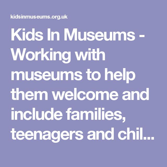 Kids In Museums - Working with museums to help them welcome and include families, teenagers and children