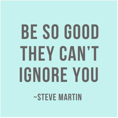 Be so good they can't ignore you. -Steve Martin: Steve Martin, The Plans, Stevemartin, Life Mottos, Case, Living, Inspiration Quotes, Good Advice, Wise Words