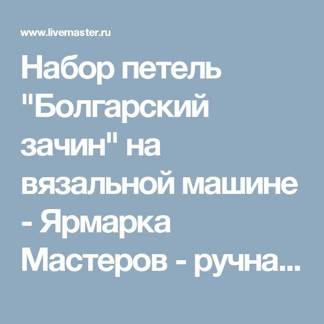"""Набор петель """"Болгарский зачин"""" на вязальной машине - Ярмарка Мастеров - ручная работа, handmade"""
