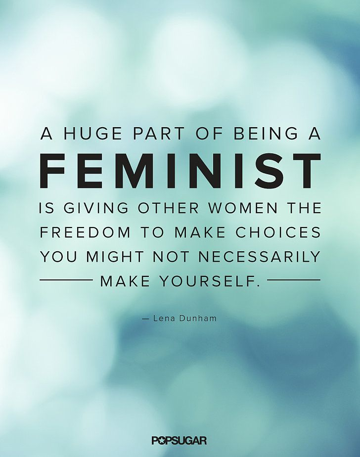 """A huge part of being a feminist is giving other women the freedom to make choices that you might not necessarily make yourself."""