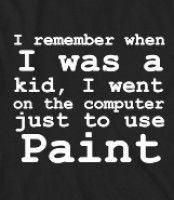 I remember when I was a kid, I went on the computer just to use Paint - I remember when I was a kid, I went on the computer just to use Pain...