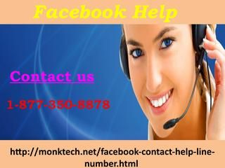Need Facebook Help Call at 1-877-350-8878. Do you want the current updates about Facebook? If yes, then you don't need to go anywhere, place a call at our Facebook help 1-877-350-8878 which is completely charges free and can be dialled by any one from anywhere the earth. So, don't hesitate in dialling our number by which you can easily sort out your Facebook quarries. For more information:-http://monktech.net/facebook-contact-help-line-number.html See Less