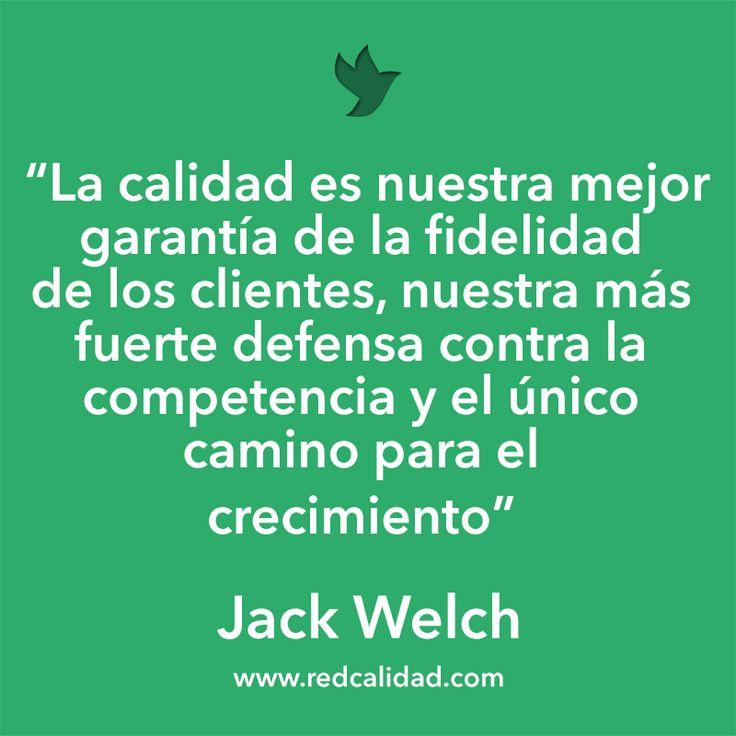 'La calidad es nuestra mejor garantía de la fidelidad de nuestros clientes, nuestra más fuerte defensa contra la competencia y el único camino para el crecimiento'  Jack Welch