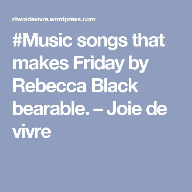 #Music songs that makes Friday by Rebecca Black bearable. – Joie de vivre