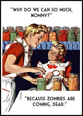 Remember preserving fruits vegetables meats.... and ammunition can save your life in a zombie apocalypse