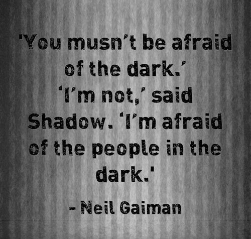 You musn't be afraid of the dark. (Neil Gaiman - American Gods)  I  me some Neil Gaiman... An amazing story teller. American Gods was the second book of his that I had the pleasure to read