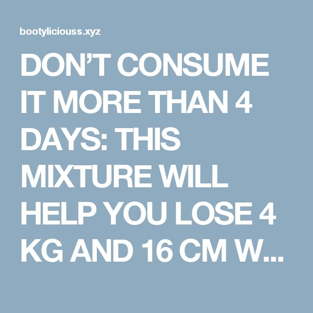 DON'T CONSUME IT MORE THAN 4 DAYS: THIS MIXTURE WILL HELP YOU LOSE 4 KG AND 16 CM WAIST IN JUST 4 DAYS – RECIPE  |  Bootylicious