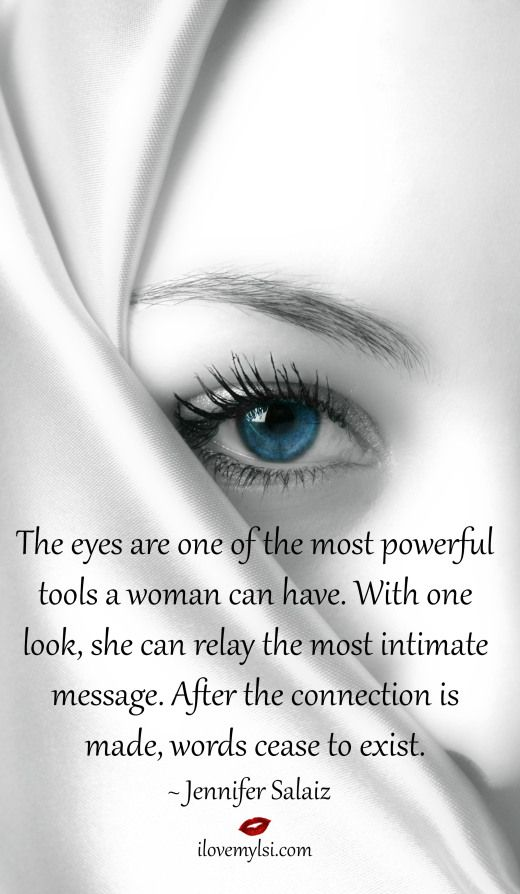 The eyes are one of the most powerful tools a woman can have. With one look, she can relay the most intimate message. After the connection is made, words cease to exist. ~Jennifer Salaiz
