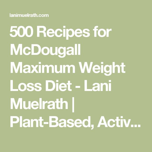 500 Recipes for McDougall Maximum Weight Loss Diet - Lani Muelrath | Plant-Based, Active, Mindful Living