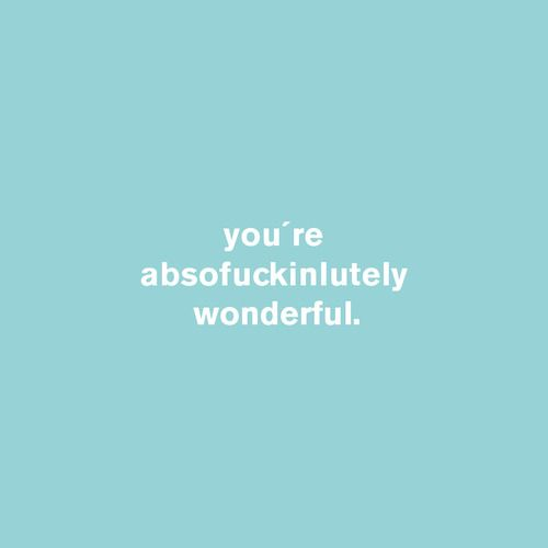 you´re absofuckinlutely wonderful  #idco.de #absofuckinlutely #wonderful