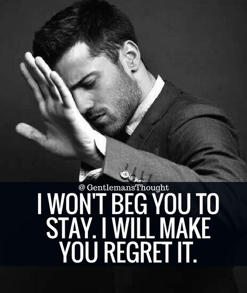 I WON'T BEG YOU TO STAY. I WILL MAKE YOU REGRET IT. #Gentleman #gentlemansthought #quote #thought #men #lifequote #Inspirational #inspiredaily #inspired #hardworkpaysoff #hardwork #motivation #determination #businessman #businesswoman #business #entrepreneur #entrepreneurlife #entrepreneurlifestyle #businessquotes #success #successquotes #quoteoftheday #quotes #Startuplife #millionairelifestyle #millionaire #money #billionare #hustle #hustlehard #Inspiration #Inspirationalquote